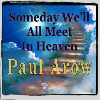Someday We'll All Meet In Heaven - Single by Paul Arow